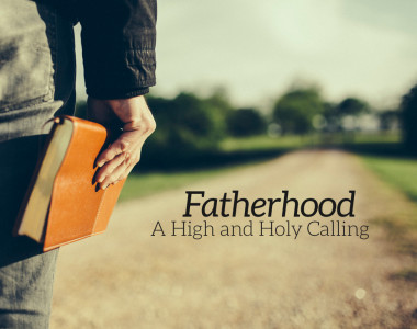 Fatherhood: A High and Holy Calling