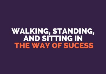 Walking, Standing, and Sitting in the Way of Success