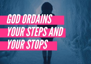 God Ordains Your Steps and Your Stops