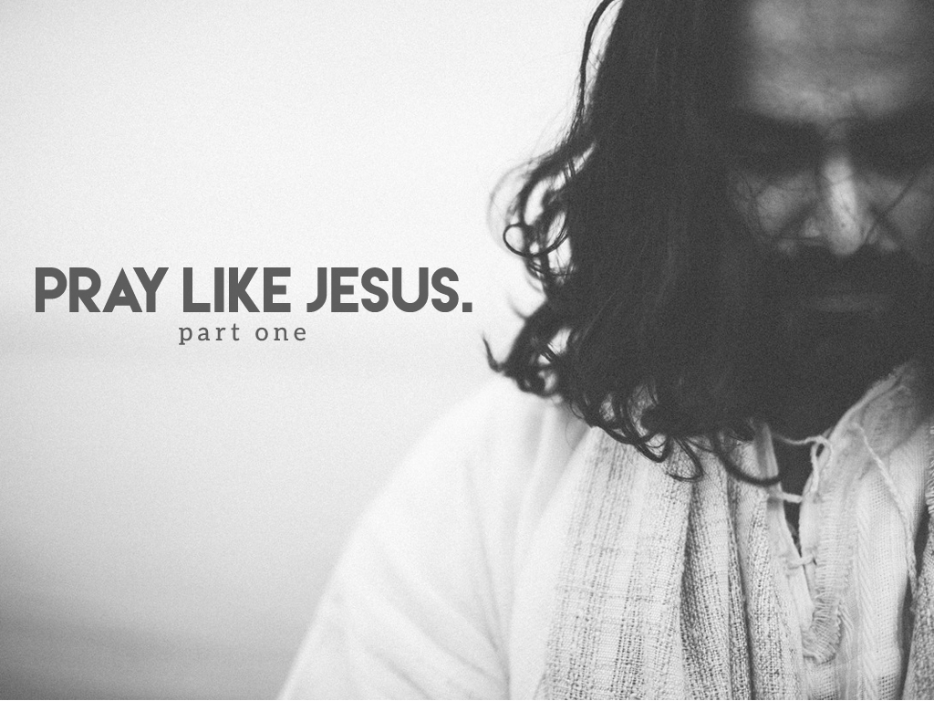 Pray Like Jesus – Part 1