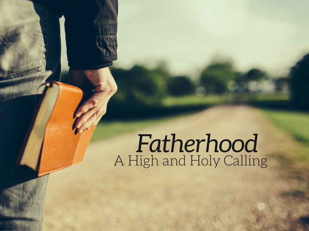 Fatherhood: A High and Holy Calling