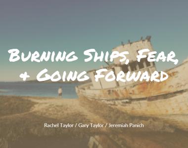 Burning Ships, Fear, & Going Forward